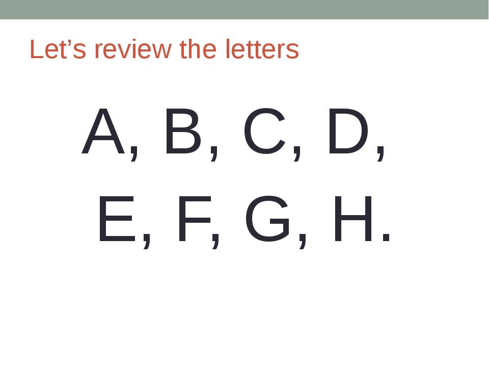 Let's review the letters A, B, C, D, E, F, G, H.