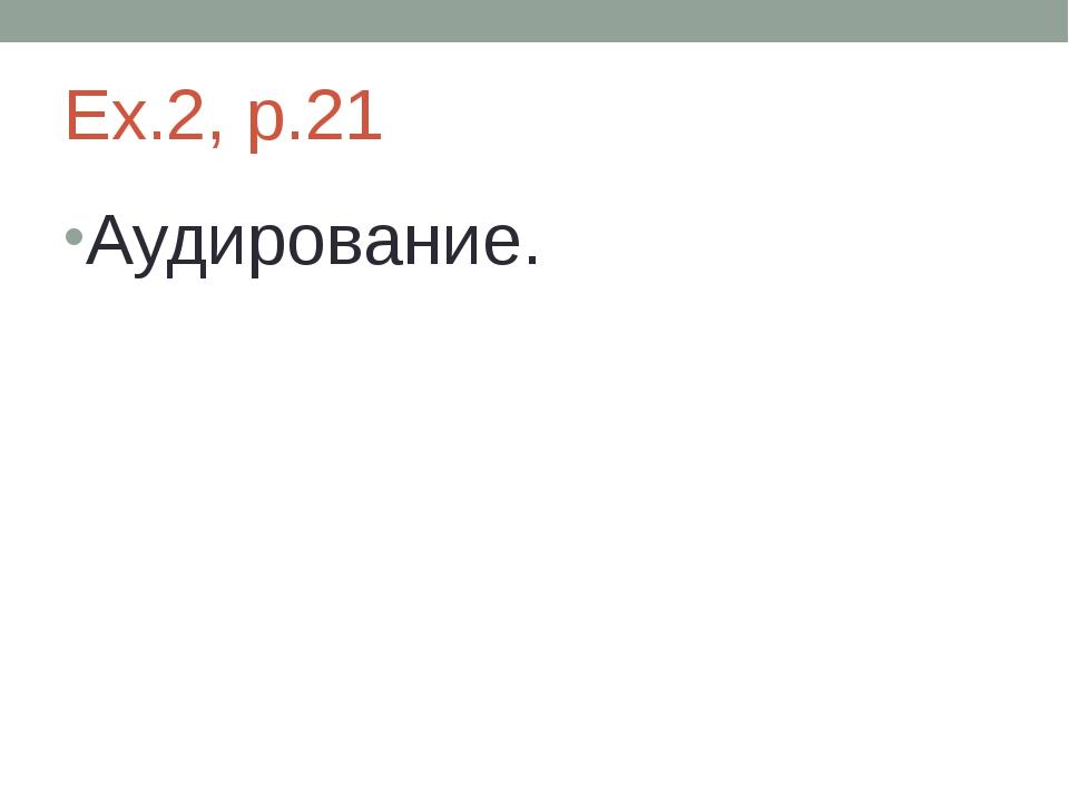 Ex.2, p.21 Аудирование.