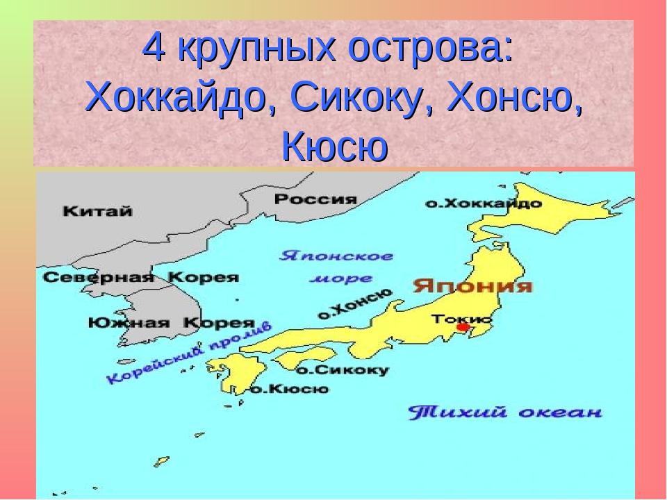 4 крупных острова: Хоккайдо, Сикоку, Хонсю, Кюсю