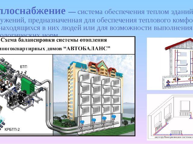 Теплоснабжение— система обеспечения теплом зданий и сооружений, предназначен...