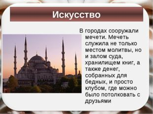 В городах сооружали мечети. Мечеть служила не только местом молитвы, но и зал