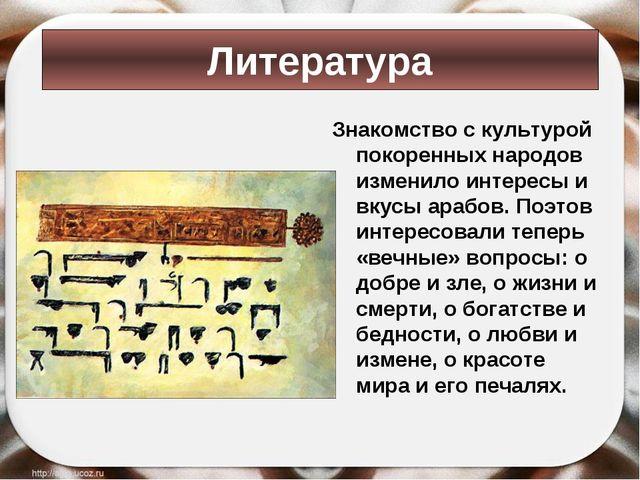 Знакомство с культурой покоренных народов изменило интересы и вкусы арабов. П...