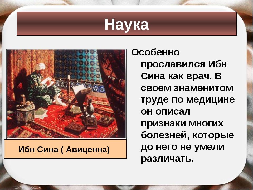 Особенно прославился Ибн Сина как врач. В своем знаменитом труде по медицине...