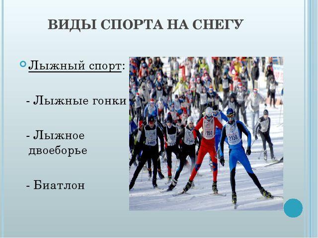 ВИДЫ СПОРТА НА СНЕГУ Лыжный спорт: - Лыжные гонки - Лыжное двоеборье - Биатлон