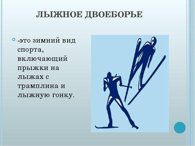 ЛЫЖНОЕ ДВОЕБОРЬЕ -это зимний вид спорта, включающий прыжки на лыжах с трампли...
