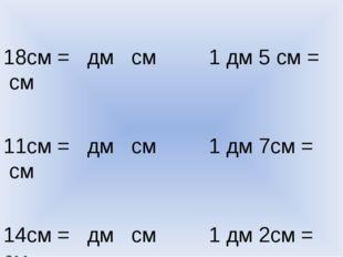 18см = дм см 1 дм 5 см = см 11см = дм см 1 дм 7см = см 14см = дм см 1 дм 2см