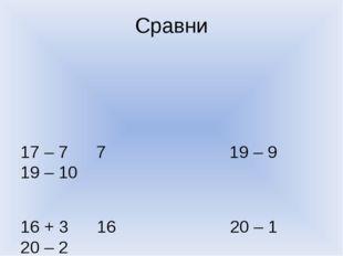 Сравни 17 – 7 7 19 – 9 19 – 10 16 + 3 16 20 – 1 20 – 2