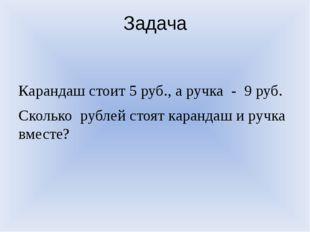 Задача Карандаш стоит 5 руб., а ручка - 9 руб. Сколько рублей стоят карандаш