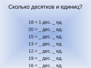 Сколько десятков и единиц? 18 = 1 дес. _ ед. 20 = _ дес. _ ед. 15 = _ дес. _