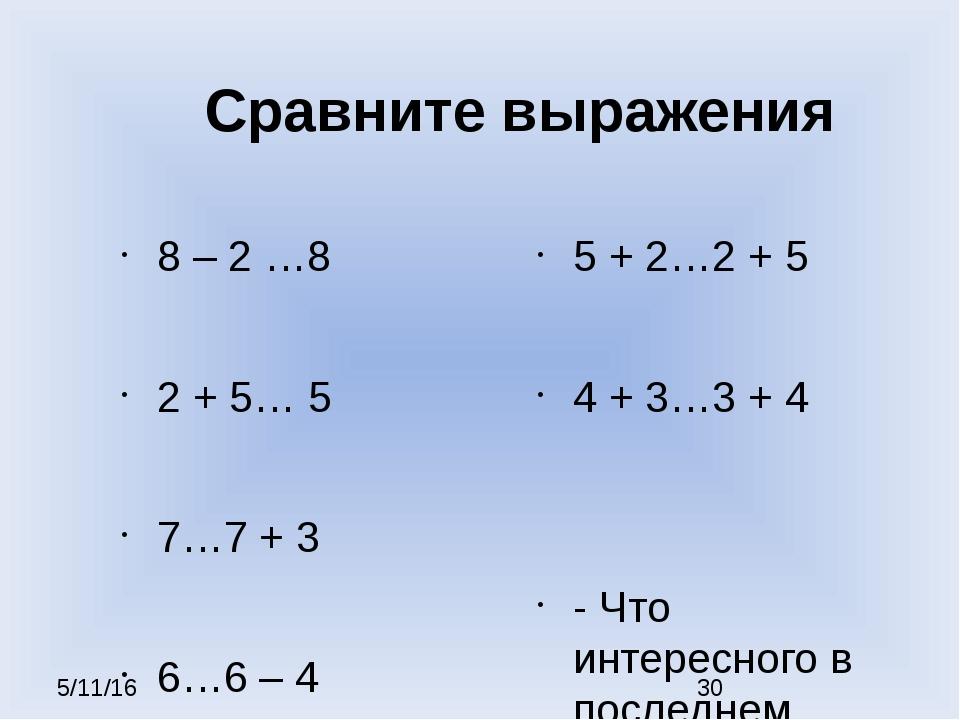 Сравните выражения 8 – 2 …8 2 + 5… 5 7…7 + 3 6…6 – 4 5 + 2…2 + 5 4 + 3…3 + 4...