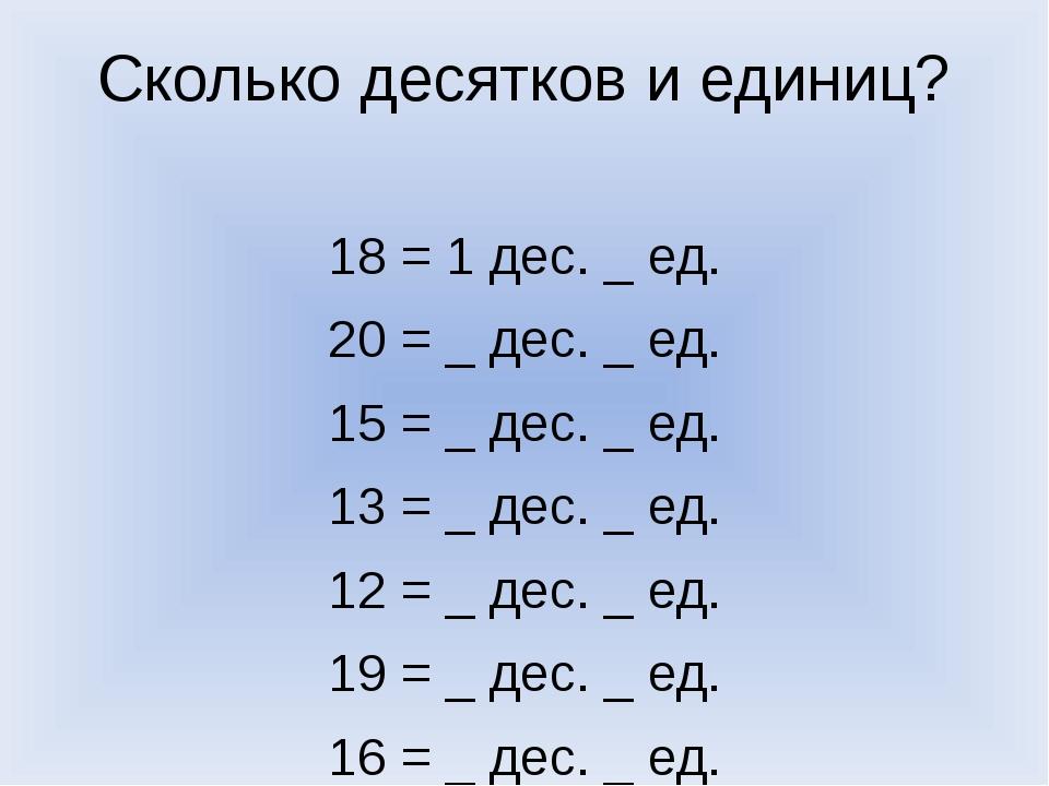 Сколько десятков и единиц? 18 = 1 дес. _ ед. 20 = _ дес. _ ед. 15 = _ дес. _...