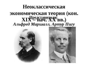 Неоклассическая экономическая теория (кон. XIX – нач. XX вв.) Представители: