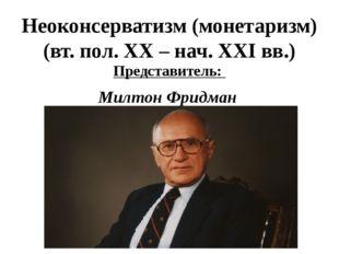 Неоконсерватизм (монетаризм) (вт. пол. XX – нач. XXI вв.) Представитель: Милт