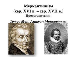 Меркантилизм (сер. XVIв. – сер. XVII в.) Представители: Томас Ман, Антуан Мо
