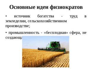 Основные идеи физиократов • источник богатства - труд в земледелии,сельскохо