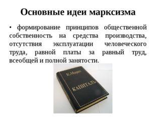 Основные идеи марксизма • формирование принципов общественной собственность н