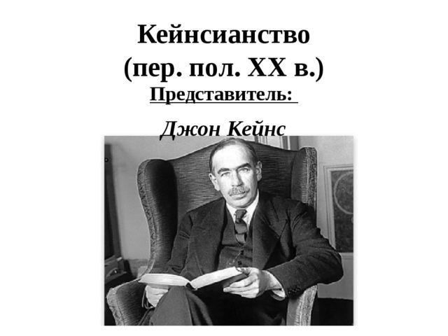 Кейнсианство (пер. пол. XX в.) Представитель: Джон Кейнс