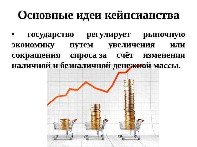 Основные идеи кейнсианства • государство регулирует рыночную экономику путем...