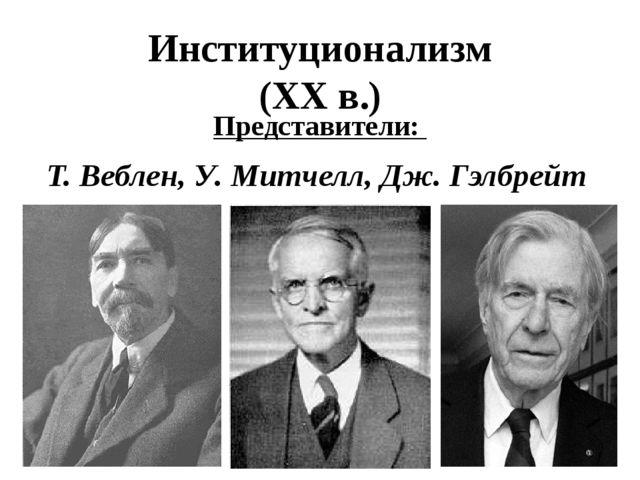 Институционализм (XX в.) Представители: Т. Веблен, У. Митчелл, Дж. Гэлбрейт