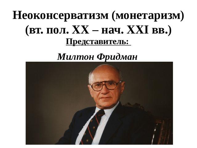 Неоконсерватизм (монетаризм) (вт. пол. XX – нач. XXI вв.) Представитель: Милт...