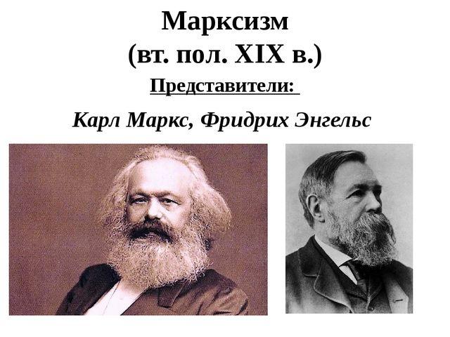 Марксизм (вт. пол. XIX в.) Представители: Карл Маркс, Фридрих Энгельс