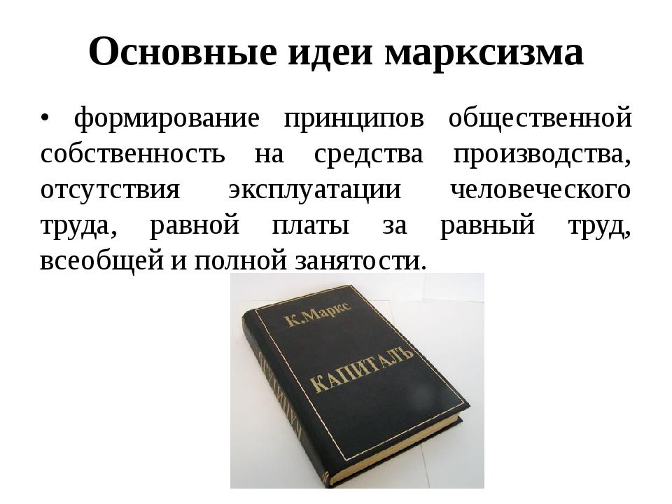 Основные идеи марксизма • формирование принципов общественной собственность н...