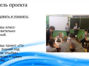 Цель проекта Исследовать и показать: Что наш класс- действительно дружный. Ч