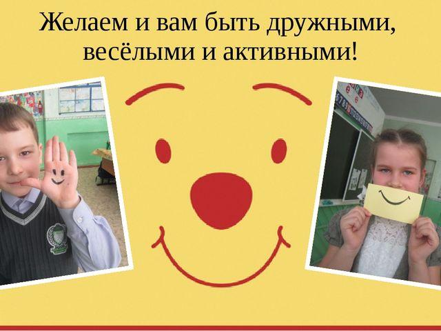 Желаем и вам быть дружными, весёлыми и активными!