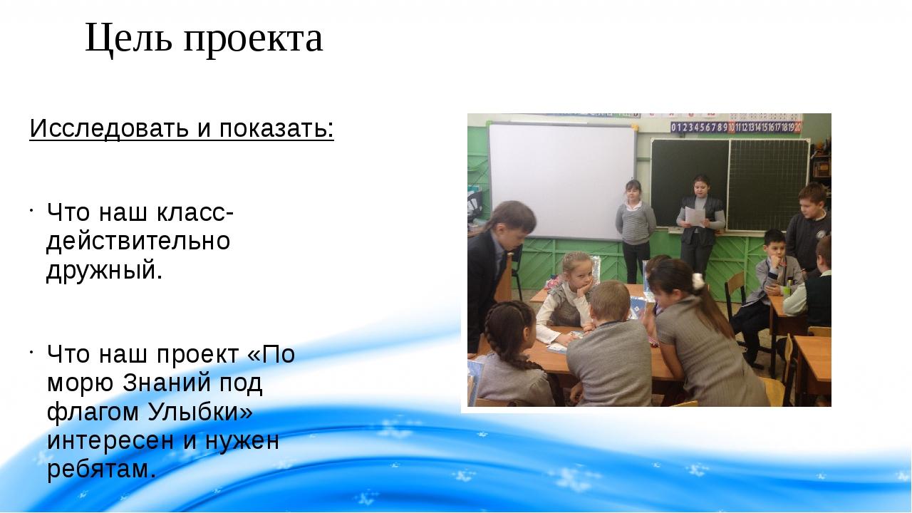 Цель проекта Исследовать и показать: Что наш класс- действительно дружный. Ч...