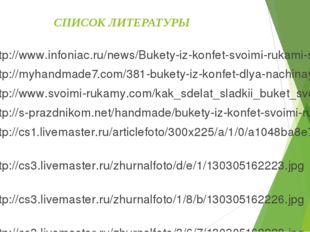 СПИСОК ЛИТЕРАТУРЫ http://www.infoniac.ru/news/Bukety-iz-konfet-svoimi-rukami-