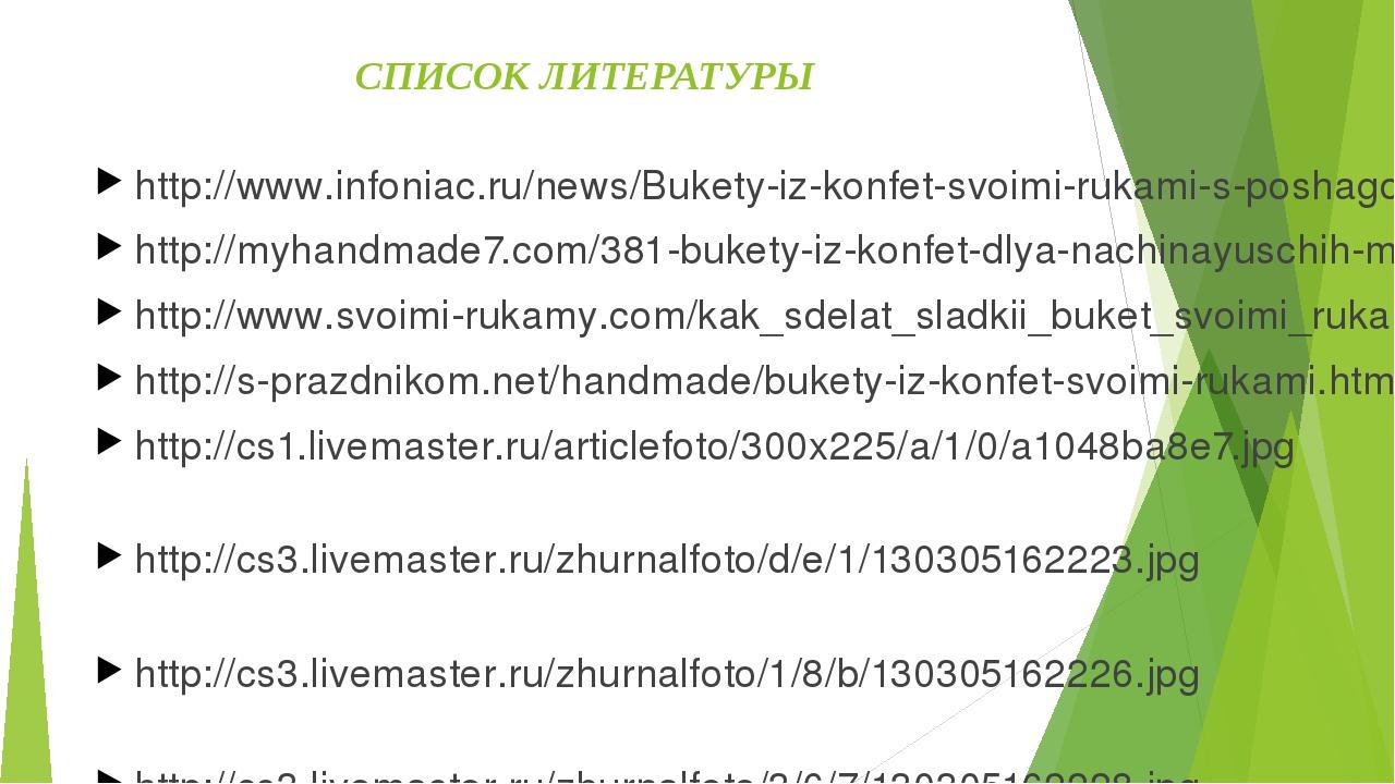 СПИСОК ЛИТЕРАТУРЫ http://www.infoniac.ru/news/Bukety-iz-konfet-svoimi-rukami-...