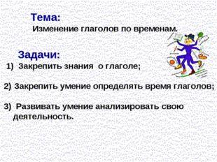 Тема: Изменение глаголов по временам. Задачи: 1) Закрепить знания о глаголе;