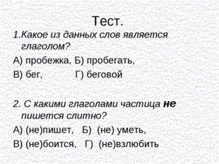 Тест. 1.Какое из данных слов является глаголом? А) пробежка, Б) пробегать, В)