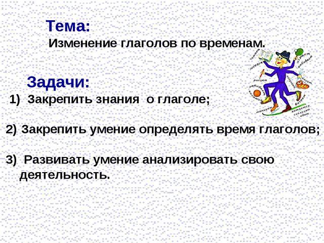 Тема: Изменение глаголов по временам. Задачи: 1) Закрепить знания о глаголе;...