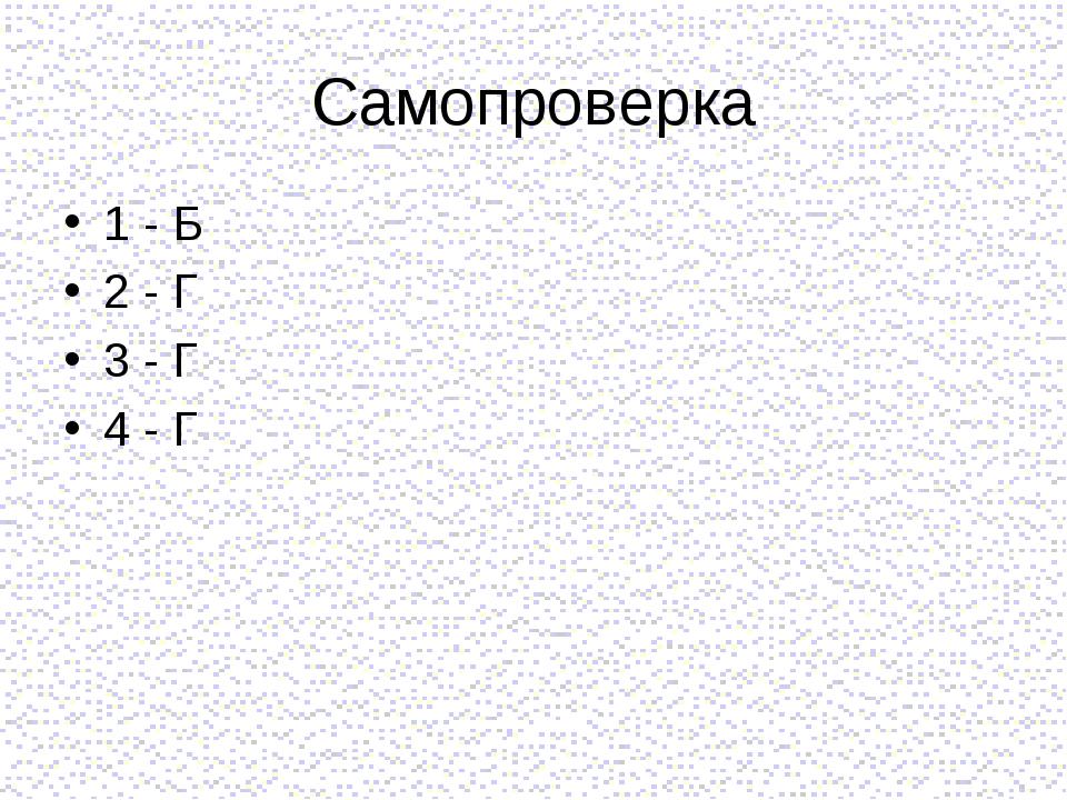 Самопроверка 1 - Б 2 - Г 3 - Г 4 - Г