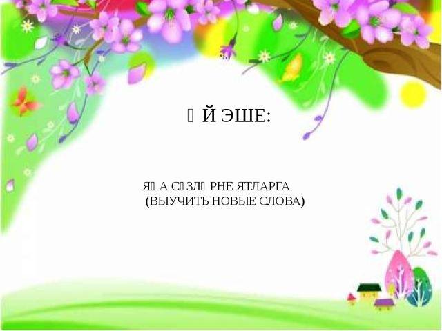 ӨЙ ЭШЕ: ЯҢА СҮЗЛӘРНЕ ЯТЛАРГА (ВЫУЧИТЬ НОВЫЕ СЛОВА) FokinaLida.75@mail.ru