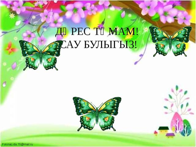 ДӘРЕС ТӘМАМ! САУ БУЛЫГЫЗ! FokinaLida.75@mail.ru