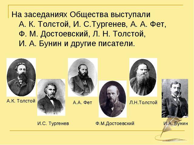 НазаседанияхОбщества выступали А.К.Толстой, И.С.Тургенев,А.А.Фет, Ф....