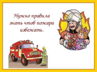 Нужно правила знать чтоб пожара избежать.