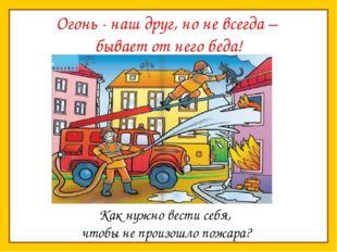 Огонь - наш друг, но не всегда – бывает от него беда! Как нужно вести себя, ч