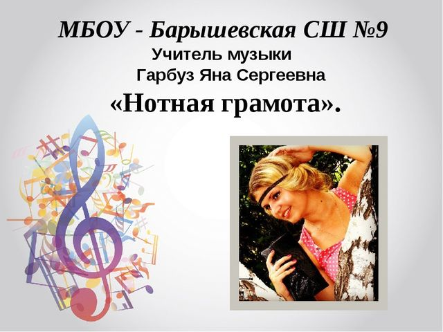 «Нотная грамота». Учитель музыки Гарбуз Яна Сергеевна МБОУ - Барышевская СШ №9