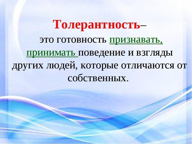 Толерантность– это готовность признавать, принимать поведение и взгляды други...