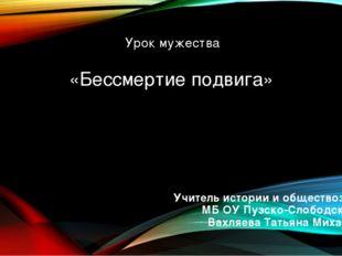 «Бессмертие подвига» Учитель истории и обществознания МБ ОУ Пузско-Слободской
