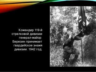 Командир 119-й стрелковой дивизии генерал-майор Березин принимает гвардейское