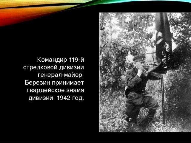 Командир 119-й стрелковой дивизии генерал-майор Березин принимает гвардейское...