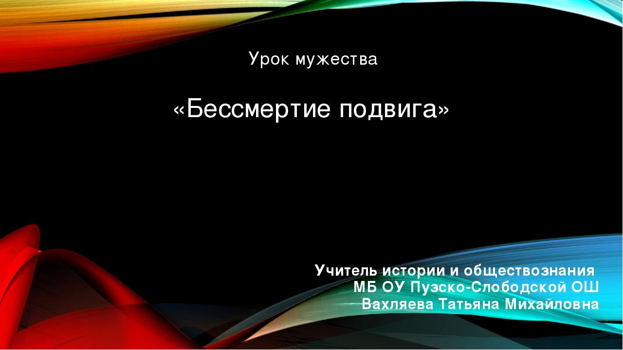 «Бессмертие подвига» Учитель истории и обществознания МБ ОУ Пузско-Слободской...