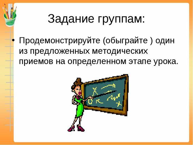 Задание группам: Продемонстрируйте (обыграйте ) один из предложенных методиче...