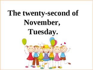 The twenty-second of November, Tuesday.