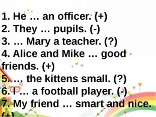 1. He … an officer. (+) 2. They … pupils. (-) 3. … Mary a teacher. (?) 4. Al