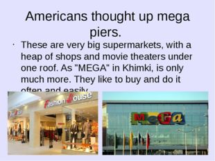 Americans thought up mega piers. These are very big supermarkets, with a heap